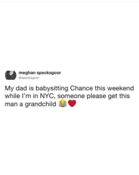 Cute, Dad, and Memes: meghan specksgoor  @specksgoor  My dad is babysitting Chance this weekend  while l'm in NYC, someone please get this  man a grandchild Follow my other account @x__social_butterfly__x for more cute pics!!