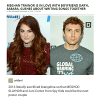 "Global Warming, Tumblr, and Boyfriend: MEGHAN TRAINORIS IN LOVE WITH BOYFRIEND DARYL  SABARA, GUSHES ABOUT WRITING SONGS TOGETHER  by Erica Russell December 4, 2016 1159 AM  DI ICII  GLOBAL  WARMING  IT'S  sridevi  2016 literally sacrificed brangelina so that MEGHOD  SLAYNOR and Juni Cortez from Spy Kids could be the next  power couple Wdym"" 2016 was bad""🤔 !? !? Like okay 😴"