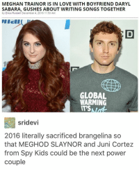 Global Warming, Memes, and Shower: MEGHAN TRAINORISIN LOVE WITH BOYFRIEND DARYL  SABARA, GUSHES ABOUT WRITING SONGS TOGETHER  by Erica Russell December 4, 2016 11:59 AM  GLOBAL  WARMING  sridevi  2016 literally sacrificed brangelina so  that MEGHOD SLAY NOR and Juni Cortez  from Spy Kids could be the next power  couple This makes me so violently uncomfortable. I need to shower and cleans myself of this post -s