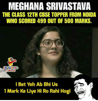 Indianpeoplefacebook, Bet, and Class: MEGHANA SRIVASTAVA  THE CLASS 12TH CBSE TOPPER FROM NOIDA  WHO SCORED 499 OUT OF 50O MARKS.  LAUGHING  l Bet Yeh Ab Bhi Us  1 Mark Ke Liye Hi Ro Rahi Hogi #CBSE