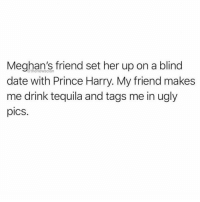 So accurate. ( @thenewsclan ): Meghan's friend set her up on a blind  date with Prince Harry. My friend makes  me drink tequila and tags me in ugly  pics.  @thenewsclan So accurate. ( @thenewsclan )