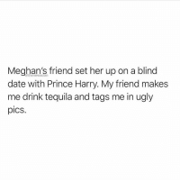 One time, my friend set me up with a married chick... and her husband 😳 @thenewsclan for more @thenewsclan @thenewsclan: Meghan's friend set her up on a blind  date with Prince Harry. My friend makes  me drink tequila and tags me in ugly  pics.  @thenewsclan One time, my friend set me up with a married chick... and her husband 😳 @thenewsclan for more @thenewsclan @thenewsclan