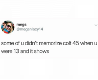 Memes, 🤖, and Colt: megs  @meganlacy14  some of u didn't memorize colt 45 when u  were 13 and it shows