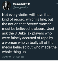 Megyn Kelly, Memes, and Duke: Megyn Kelly  @megynkelly  Not every victim will have that  kind of record, which is fine, but  the notion that *every* womarn  must be believed is absurd. Just  ask the 3 Duke lax players who  were falsely accused of rape by  a woman who virtually all of the  media believed but who made the  whole thing up.  9:09 PM 01 Oct 18 (GC)