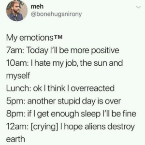 Double Eff My Life: meh  @bonehugsnirony  My emotionsTM  7am: Today I'll be more positive  10am: I hate my job, the sun and  myself  Lunch: ok I think I overreacted  5pm: another stupid day is over  8pm: if get enough sleep I'll be fine  12am: [crying] I hope aliens destroy  earth Double Eff My Life