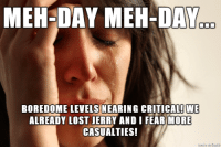 Meh, Lost, and Fear: MEH-DAY MEH-DAY  BOREDOME LEVELS NEARING CRITICALI  WE  ALREADY LOST JERRY AND I FEAR MORE  CASUALTIES! Meh
