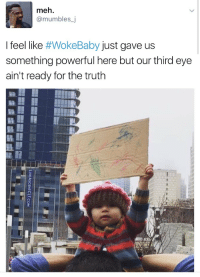 Meh, Smh, and Target: meh.  @mumbles_j  I feel like #WokeBaby just gave us  something powerful here but our third eye  ain't ready for the truth pkgm: godisafuckingbeachboy: smh if you can't read this fuck w me when yr chakras are aligned  This sign deserves to be on the front cover of Time magazine. 😳