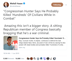 "mysharona1987:'posed with dead bodies.': Mehdi Hasan  Following  @mehdirhasan  ""Congressman Hunter Says He Probably  Killed 'Hundreds' Of Civilians While In  Combat""  Amazing this isn't a bigger story. A sitting  Republican member of Congress basically  bragging that he's a war criminal.  Congressman Hunter Says He Probably Killed 'Hundreds' O...  Rep. Duncan Hunter, R-Alpine, continues to defend the San  Diego-based Navy SEAL accused of war crimes by saying he also  posed with dead bodies and probably killed ""hundreds of civili.  ROB  MCN kpbs.org  10:34 AM - 1 Jun 2019  9,560 Retweets 16,698 Likes mysharona1987:'posed with dead bodies.'"