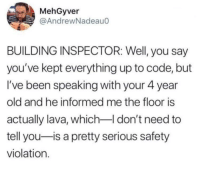 Old, Been, and Step: MehGyver  @AndrewNadeau0  BUILDING INSPECTOR: Well, you say  you've kept everything up to code, but  I've been speaking with your 4 year  old and he informed me the floor is  actually lava, which I don't need to  tell you-is a pretty serious safety  violation. Just don't step on the floor