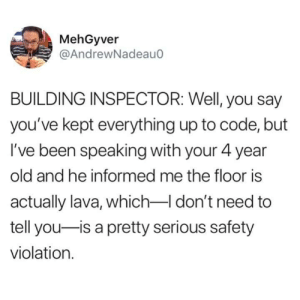 Damnn.. children always snitching. via /r/funny https://ift.tt/2PifVHs: MehGyver  @AndrewNadeau0  BUILDING INSPECTOR: Well, you say  you've kept everything up to code, but  I've been speaking with your 4 year  old and he informed me the floor is  actually lava, which don't need to  tell you-is a pretty serious safety  violation. Damnn.. children always snitching. via /r/funny https://ift.tt/2PifVHs