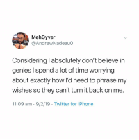 Iphone, Memes, and Twitter: MehGyver  @AndrewNadeau0  Considering l absolutely don't believe in  genies l spend a lot of time worrying  about exactly how l'd need to phrase my  wishes so they can't turn it back on me.  11:09 am - 9/2/19 Twitter for iPhone 👀