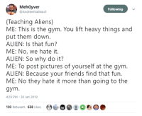 Friends, Gym, and Aliens: MehGyver  @AndrewNadeau0  Following  Teaching Aliens)  ME: This is the gym. You lift heavy things and  put them down.  ALIEN: Is that fun?  ME: No, we hate it.  ALIEN: So why do it?  ME: To post pictures of yourself at the gym.  ALIEN: Because your friends find that fur.  ME: No they hate it more than going to the  gym  4:29 PM 30 Jan 2019  Ot  103 Retweets 658 Likes It makes no sense, man