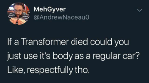 respectfully: MehGyver  @AndrewNadeau0  If a Transformer died could you  just use it's body as a regular car?  Like, respectfully tho.