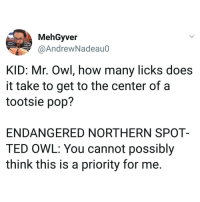 Purdue University made a licking machine modeled after the human tongue and found the answer to be an average of 364 licks, in case you were wondering Also...nice.: MehGyver  @AndrewNadeau0  KID: Mr. Owl, how many licks does  it take to get to the center ofaa  tootsie pop?  ENDANGERED NORTHERN SPOT-  TED OWL: You cannot possibly  think this is a priority for me. Purdue University made a licking machine modeled after the human tongue and found the answer to be an average of 364 licks, in case you were wondering Also...nice.