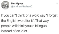 """Word, English, and Idiot: MehGyver  @AndrewNadeau0  pens  If you can't think of a word say """"I forget  the English word for it. That way  people will think you're bilingual  instead of an idiot."""