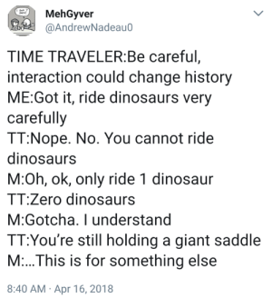 Meirl: MehGyver  @AndrewNadeau0  Pens!  TIME TRAVELER:Be careful,  interaction could change history  ME:Got it, ride dinosaurs very  carefully  TT:Nope. No. You cannot ride  dinosaurs  M:Oh, ok, only ride 1 dinosaur  TT:Zero dinosaurs  M:Gotcha. I understand  TT:You're still holding a giant saddle  M:..This is for something else  8:40 AM · Apr 16, 2018 Meirl