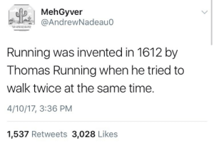 Time, Running, and Thomas: |MehGyver  AndrewNadeau0  Running was invented in 1612 by  Thomas Running when he tried to  walk twice at the same time.  4/10/17, 3:36 PM  1,537 Retweets 3,028 Likes