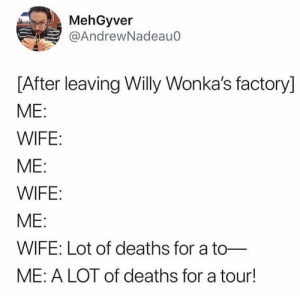 Dank, Memes, and Target: MehGyver  @AndrewNadeauo  [After leaving Willy Wonka's factory]  ME  WIFE  ME:  WIFE  ME:  WIFE: Lot of deaths for a to-  ME: A LOT of deaths for a tour! me🍫irl by sexycaterpillar MORE MEMES