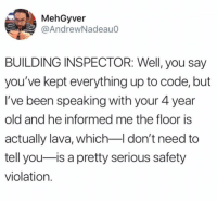 Uh oh.: MehGyver  @AndrewNadeauo  BUILDING INSPECTOR: Well, you say  you've kept everything up to code, but  I've been speaking with your 4 year  old and he informed me the floor is  actually lava, which-I don't need to  tell you-is a pretty serious safety  violation. Uh oh.