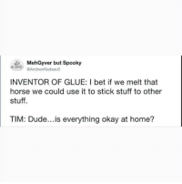 Don't follow @blazing if you're easily offended 🔞🤯: MehGyver but Spooky  AndrewNadeauo  INVENTOR OF GLUE: I bet if we melt that  horse we could use it to stick stuff to other  stuff.  TIM: Dude...is everything okay at home? Don't follow @blazing if you're easily offended 🔞🤯