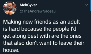 Leave Their: MehGyver  @TheAndrewNadeau  Making new friends as an adult  is hard because the people I'd  get along best with are the ones  that also don't want to leave their  house.