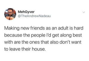 meirl: MehGyver  @TheAndrewNadeau  Making new friends as an adult is hard  because the people l'd get along best  with are the ones that also don't want  to leave their house. meirl