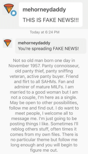 afloweroutofstone: My dude @mehorneydaddy is here, 59 fucking years old, talking about sniffing panties, angrily messaging me about a New York Times article he thinks is fake. This is my life right now.: mehorneydaddy  THIS IS FAKE NEWS!!!   Today at 6:24 PM  mehorneydaddy  You're spreading FAKE NEWS!   Not so old man born one day in  November 1957. Panty connoisseur,  old panty thief, panty sniffing  veteran, active panty buyer. Friend  and flirt to all SAHMS. Fan and  admirer of mature MILFS. I am  married to a good woman but I am  not a couple, I'm here as a single.  May be open to other possibilities,  follow me and find out. I do want to  meet people, I welcome all to  message me. I'm just going to be  posting things I like. Sometimes l'll  reblog others stuff, often times it  comes from my own files. There is  no particular theme but follow me  long enough and you will begin to  figure me out. afloweroutofstone: My dude @mehorneydaddy is here, 59 fucking years old, talking about sniffing panties, angrily messaging me about a New York Times article he thinks is fake. This is my life right now.