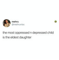 Memes, 🤖, and Daughter: mehru  @mehrunisc  the most oppressed n depressed child  is the eldest daughter Tag ur sister