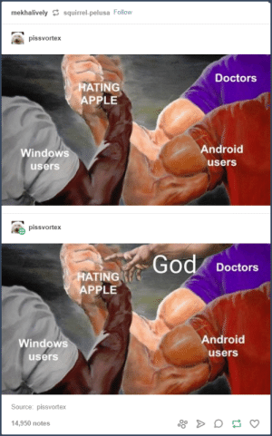 Android, Apple, and God: mekhalivelysquirrel-pelusa Follow  pissvortex  Doctors  HATING  AP  PLE  Windows  users  Android  users  pissvortex  God Doctors  ATING  APPLE  Windows  users  Android  users  Source: pissvortex  14,950 notes God joins the fray!