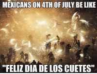 "Memes, 4th of July, and 🤖: MEKICANS ON 4TH OF JULY BE LIKIE  ""FELIZ DIA DE LOS CUETES Basically 😂😂"