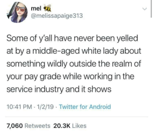 Some of y'all: mel  @melissapaige313  Some of y'all have never been yelled  at by a middle-aged white lady about  something wildly outside the realm of  your pay grade while working in the  service industry and it shows  10:41 PM 1/2/19 Twitter for Android  7,060 Retweets 20.3K Likes Some of y'all