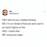 Fire, Relatable, and Wheel of Fortune: Mel  @MelKassel  HIM: tell me your wildest fantasy  ME: i'm on wheel of fortune and i spin it  so hard it lights on fire  HIM: i meant like-  ME: everyone claps 😭😂😂