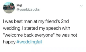 "Friends, Best, and Happy: Mel  @yourbizsucks  I was best man at my friend's 2nd  wedding. I started my speech with  ""welcome back everyone"" he was not  happy"