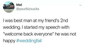 "Friends, Best, and Happy: Mel  @yourbizsucks  I was best man at my friend's 2nd  wedding. I started my speech with  ""welcome back everyone"" he was not  happy Welcome back!"