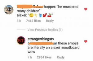"Children, Funny, and Memes: Melacr hopper: ""he murdered  many children""  alexei: ""  7467 likes Reply  8 h  View Previous Replies (1)  ST strangerthingstv  ar these emojis  are literally an alexei moodboard  woW  2934 likes Reply  7 h 35 Funny Stranger Things Memes That Will Make Your Day-01"