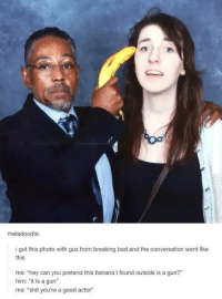 "Poor woman about to be given Potassium: meladoodle:  i got this photo with gus from breaking bad and the conversation went like  this  me: ""hey can you pretend this banana I found outside is a gun?""  him: ""it is a gun""  me: ""shit you're a good actor"" Poor woman about to be given Potassium"