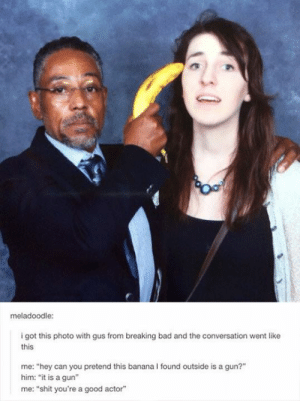 "bananasomg-humor.tumblr.com: meladoodle:  i got this photo with gus from breaking bad and the conversation went like  this  me: ""hey can you pretend this banana I found outside is a gun?""  him: ""it is a gun""  me: ""shit you're a good actor"" bananasomg-humor.tumblr.com"