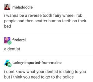 The reverse tooth fairy: meladoodle  i wanna be a reverse tooth fairy where i rob  people and then scatter human teeth on their  bed  firelorcl  a dentist  turkey-imported-from-maine  i dont know what your dentist is doing to you  but i think you need to go to the police The reverse tooth fairy