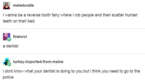 Police, Maine, and Turkey: meladoodle  i wanna be a reverse tooth fairy where i rob people and then scatter human  teeth on their bed  firelorcl  a dentist  turkey-imported-from-maine  i dont know what your dentist is doing to you but i think you need to go to the  police Reverse Tooth Fairy