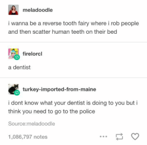19 Hilarious Tumblr Posts #showpo #meme #funny #funnyquote #laugh #iloveshowpo: meladoodle  i wanna be a reverse tooth fairy where i rob people  and then scatter human teeth on their bed  firelorcl  a dentist  turkey-imported-from-maine  i dont know what your dentist is doing to you but i  think you need to go to the police  Source:meladoodle  1,086,797 notes 19 Hilarious Tumblr Posts #showpo #meme #funny #funnyquote #laugh #iloveshowpo