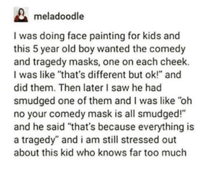 "Saw, Too Much, and Kids: meladoodle  I was doing face painting for kids an  this 5 year old boy wanted the comedy  and tragedy masks, one on each cheek.  I was like ""that's different but ok!"" an  did them. Then later I saw he had  smudged one of them and I was like ""oh  no your comedy mask is all smudged!""  and he said ""that's because everything is  a tragedy"" and i am still stressed out  about this kid who knows far too much going to the grocery store y'all want anything"