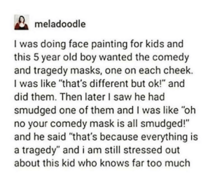 "Saw, Too Much, and Kids: meladoodle  I was doing face painting for kids and  this 5 year old boy wanted the comedy  and tragedy masks, one on each cheek.  I was like ""that's different but ok!"" and  did them. Then later I saw he had  smudged one of them and I was like ""oh  no your comedy mask is all smudged!""  and he said ""that's because everything is  a tragedy"" and i am still stressed out  about this kid who knows far too much I still don't understand why people make these"