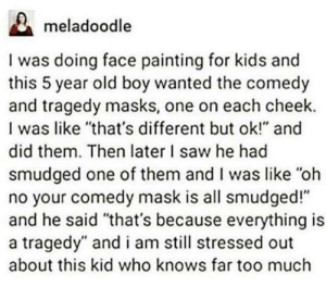 "Saw, Too Much, and Kids: meladoodle  I was doing face painting for kids and  this 5 year old boy wanted the comedy  and tragedy masks, one on each cheek.  I was like ""that's different but ok!"" and  did them. Then later I saw he had  smudged one of them and I was like ""oh  no your comedy mask is all smudged!""  and he said ""that's because everything is  a tragedy"" and i am still stressed out  about this kid who knows far too much Yes because kids know this kind of stuff"