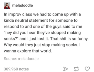 "Dank, Funny, and Memes: meladoodle  In improv class we had to come up with a  kinda neutral statement for someone to  respond to and one of the guys said to me  ""hey did you hear they've stopped making  socks?"" and I just lost it. That shit is so funny  Why would they just stop making socks. I  wanna explore that world  Source: meladoodle  309,960 notes Meirl by Derplaty MORE MEMES"