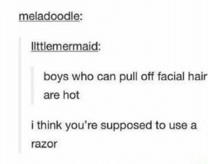 Dank, Memes, and Target: meladoodle:  ltlemermaid  boys who can pull off facial hair  are hot  i think you're supposed to use a  razor me irl by KevlarYarmulke MORE MEMES