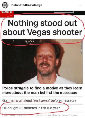 originalweirdough:  : melanatedknowledge  Nothing stood out  about Vegas shooter  Police struggle to find a motive as they learın  more about the man behind the massacre  Gunman's airlfriend 'sent away' before massacre  He bought 33 firearms in the last year originalweirdough: