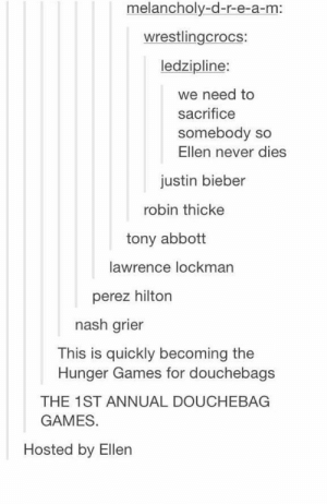 I love when people come together for a good causeomg-humor.tumblr.com: melancholy-d-r-e-a-m:  wrestlingcrocs:  ledzipline:  we need to  sacrifice  somebody so  Ellen never dies  justin bieber  robin thicke  tony abbott  lawrence lockman  perez hilton  nash grier  This is quickly becoming the  Hunger Games for douchebags  THE 1ST ANNUAL DOUCHEBAG  GAMES.  Hosted by Ellen I love when people come together for a good causeomg-humor.tumblr.com