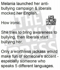 Ironic, Memes, and Anti: Melania launched her anti-  bullying campaign & liberals  mocked her Englisłh  THE  NEWLY  PRESS  How ironic.  She tries to bring awareness to  bullying, then liberals start  bullying her.  Only a worthless jackass would  make fun of someone's accent -  especially someone who  speaks 5 different languages.