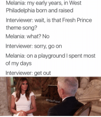 Fresh, Funny, and Prince: Melania: my early years, in West  Philadelphia born and raised  Interviewer wait, is that Fresh Prince  theme song?  Melania: what? No  Interviewer: sorry, go on  Melania: on a playground l spent most  of my days  Interviewer: get out  @Masi Popal These are getting out of hand. (@masipopal)