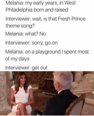 Fresh, Prince, and Sorry: Melania: my early years, in West  Philadelphia born and raised  Interviewer: wait, is that Fresh Prince  theme song?  Melania: what? No  Interviewer: sorry, go on  Melania: on a playground I spent most  of my days  Interviewer: get out  @MasiPopal A couple of journalists were up to no good